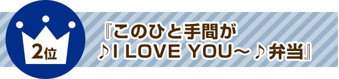 2位『このひと手間が♪I LOVE YOU~♪弁当』