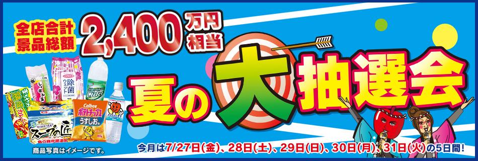 全店合計景品総額2,400万円相当 夏の大抽選会 7/27(金)〜7/31(火)の5日間!