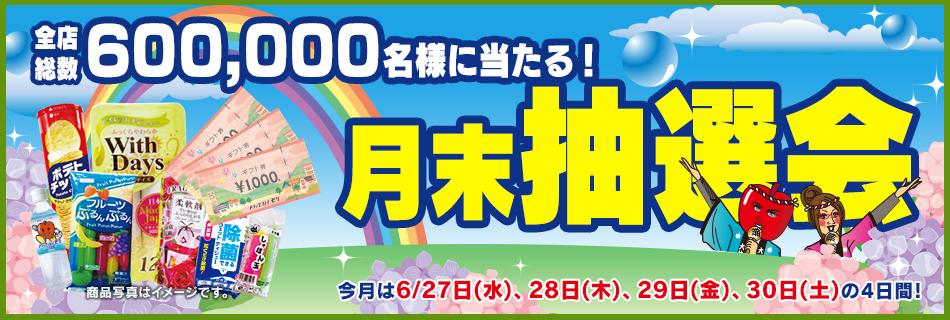 月末抽選会 全店総数600,000名様に当たる! 6/27(水)〜30(土)の4日間