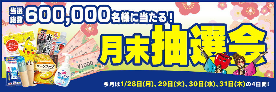 月末抽選会 全店総数600,000名様に当たる! 1/28(月)〜31(木)の4日間