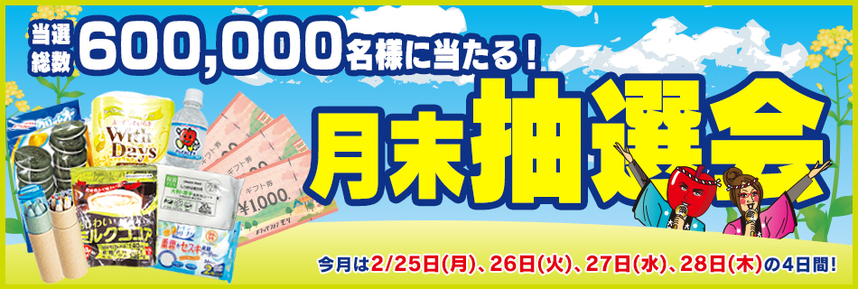 月末抽選会 全店総数600,000名様に当たる! 2/25(月)〜28(木)の4日間