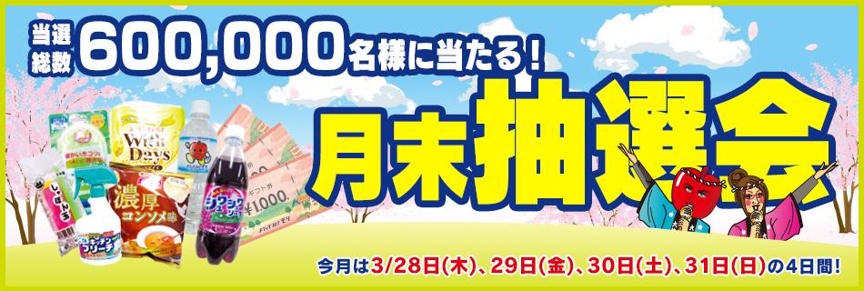 月末抽選会 全店総数600,000名様に当たる! 3/27(木)〜31(日)の4日間