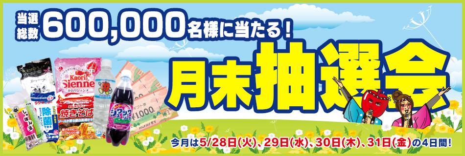 月末抽選会 全店総数600,000名様に当たる! 5/28(火)〜31(金)の4日間