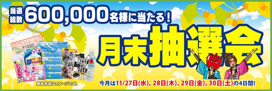 月末抽選会 全店総数600,000名様に当たる! 11/27(水)〜30(土)の4日間