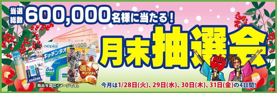 月末抽選会 全店総数600,000名様に当たる! 1/28(火)〜31(金)の4日間