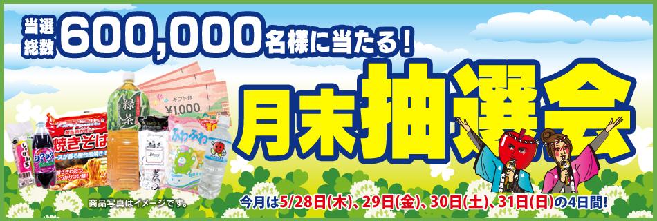 月末抽選会 全店総数600,000名様に当たる! 5/28(木)〜31(日)の4日間