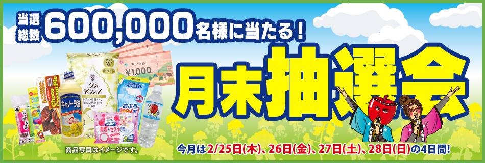 月末抽選会 全店総数600,000名様に当たる! 2/25(木)〜28(日)の4日間