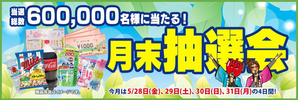 月末抽選会 全店総数600,000名様に当たる! 5/28(金)〜31(月)の4日間